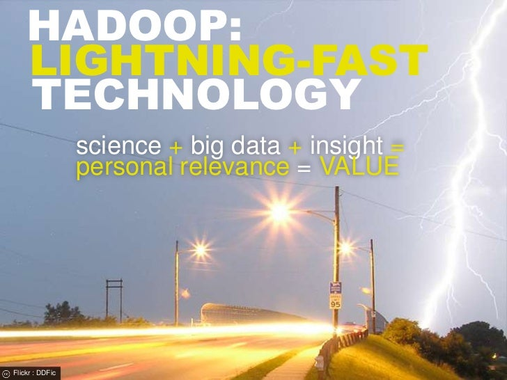 hadoop:<br />lightning-fast<br />Technology<br />science + big data + insight = personal relevance = VALUE<br />Flickr : D...