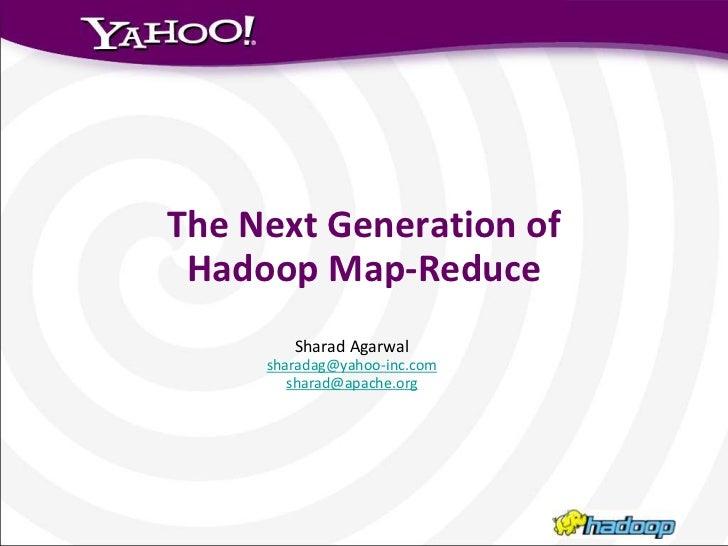 The Next Generation of <br />Hadoop Map-Reduce<br />Sharad Agarwal<br />sharadag@yahoo-inc.com<br />sharad@apache.org<br />