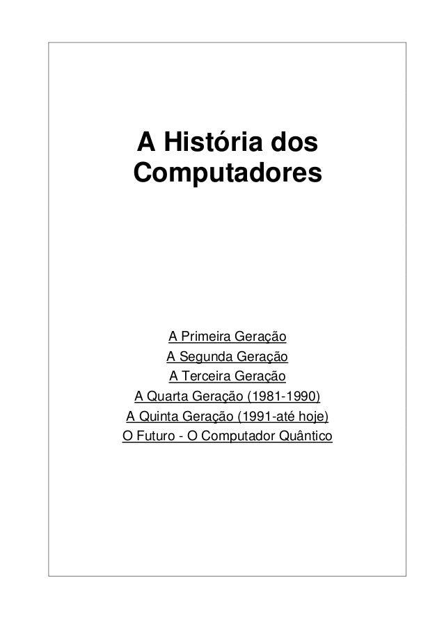 A História dos Computadores A Primeira Geração A Segunda Geração A Terceira Geração A Quarta Geração (1981-1990) A Quinta ...