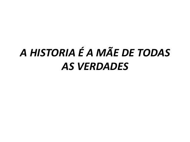 A HISTORIA É A MÃE DE TODAS AS VERDADES
