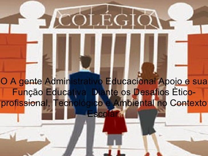 O A gente Administrativo Educacional Apoio e sua Função Educativa  Diante os Desafios Ètico-profissional, Tecnológico e Am...