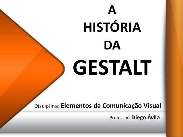 A                HISTÓRIA                       DA             GESTALTDisciplina: Elementos da Comunicação Visual         ...