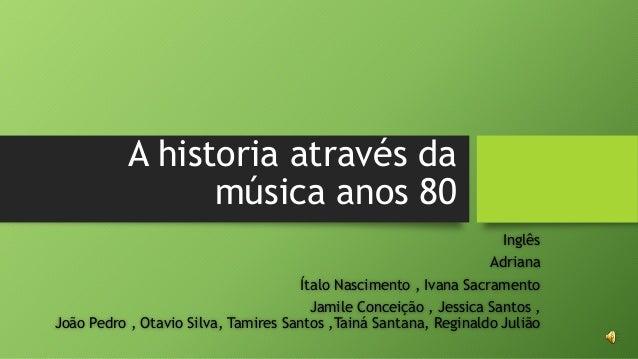 A historia através da  música anos 80  Inglês  Adriana  Ítalo Nascimento , Ivana Sacramento  Jamile Conceição , Jessica Sa...