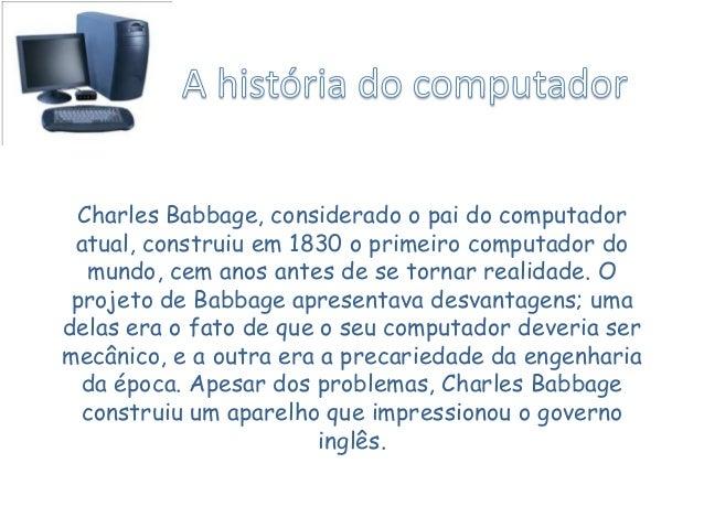 Charles Babbage, considerado o pai do computador atual, construiu em 1830 o primeiro computador do mundo, cem anos antes d...