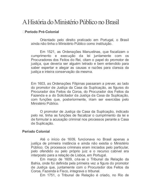 AHistóriadoMinistérioPúbliconoBrasil Período Pré-Colonial Orientado pelo direito praticado em Portugal, o Brasil ainda nã...