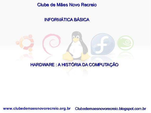 Clube de Mães Novo Recreio INFORMÁTICA BÁSICA  HARDWARE : A HISTÓRIA DA COMPUTAÇÃO  www.clubedemaesnovorecreio.org.br  Clu...