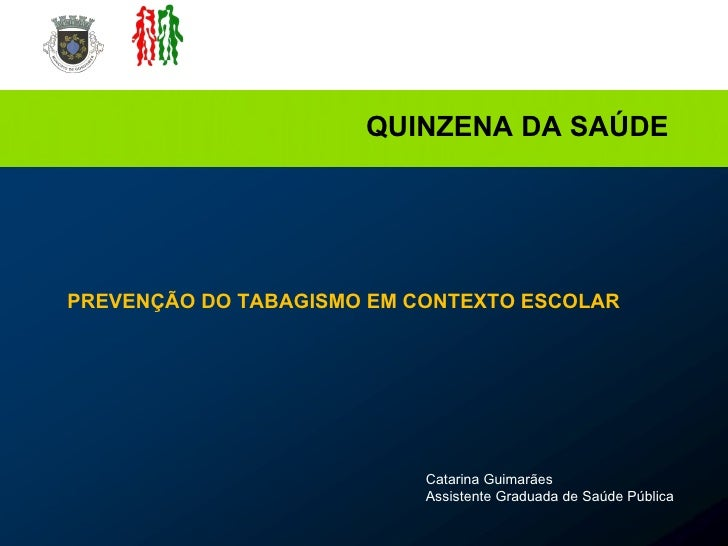 Catarina Guimarães Assistente Graduada de Saúde Pública QUINZENA DA SAÚDE PREVENÇÃO DO TABAGISMO EM CONTEXTO ESCOLAR
