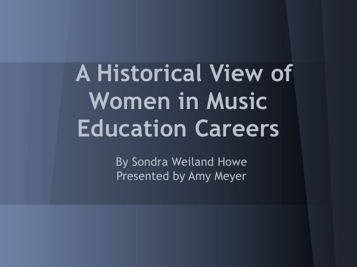 A Historical View of Women in MusicEducation Careers   By Sondra Weiland Howe   Presented by Amy Meyer