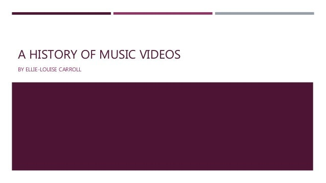 A HISTORY OF MUSIC VIDEOS BY ELLIE-LOUISE CARROLL