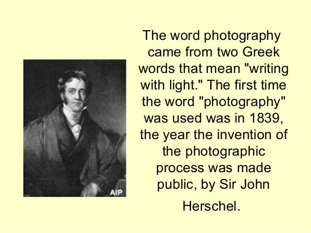 The word photography came from two greek words that mean writing with light