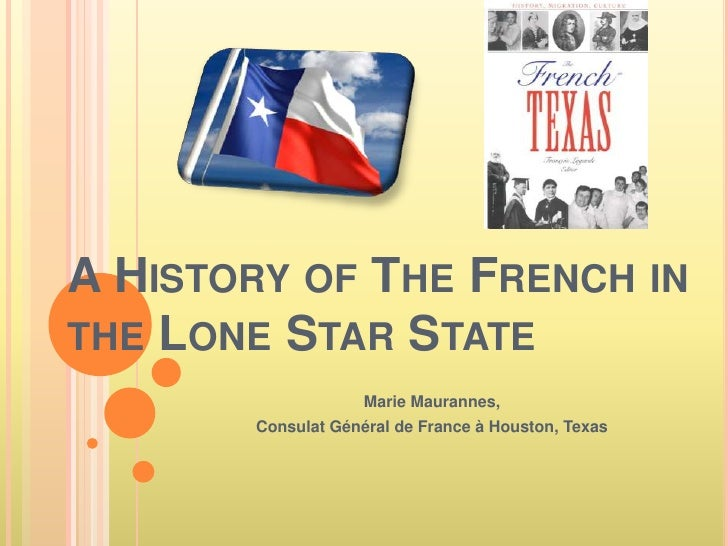 A History of The French in the Lone Star State<br />Marie Maurannes, <br />Consulat Général de France à Houston, Texas<br />