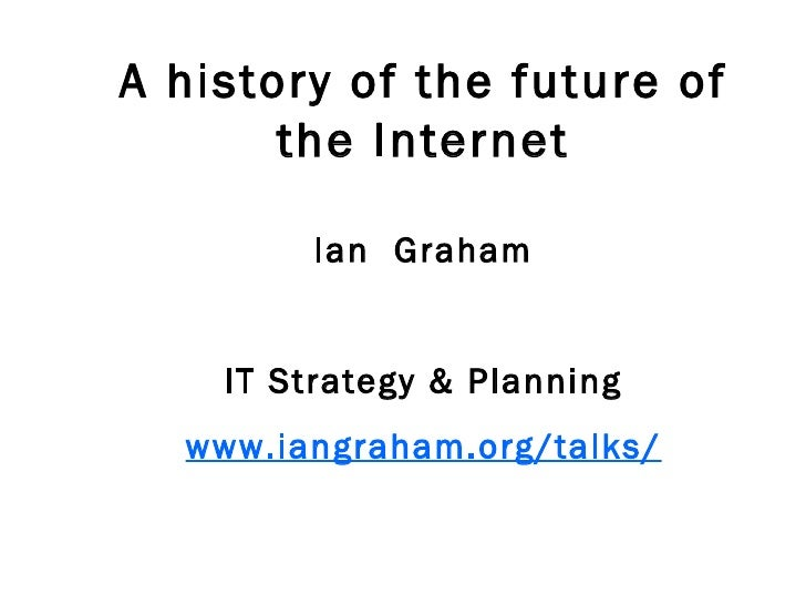 A history of the future of the Internet Ian  Graham IT Strategy & Planning www.iangraham.org/talks/