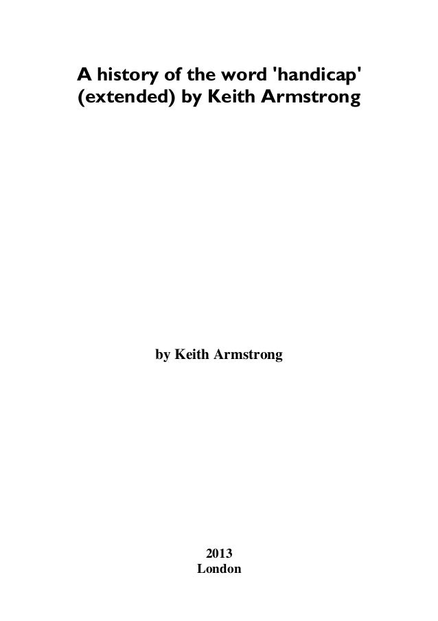 A history of the word 'handicap' (extended) by Keith Armstrong by Keith Armstrong 2013 London