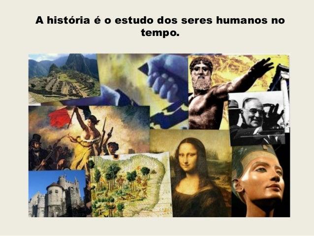 A história é o estudo dos seres humanos no                   tempo.