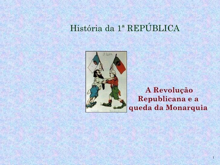 História da 1ª REPÚBLICA                A Revolução              Republicana e a            queda da Monarquia            ...