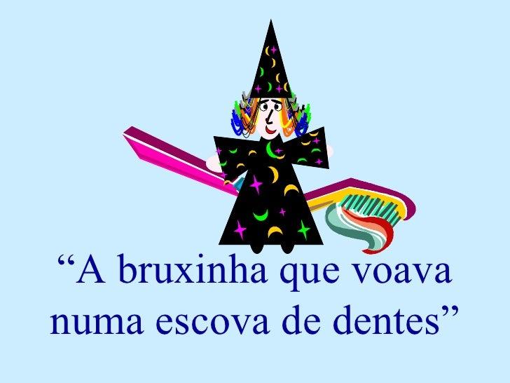 """"""" A bruxinha que voava numa escova de dentes"""""""