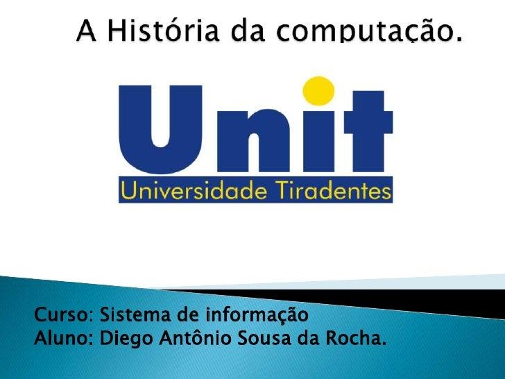 A História da computação.<br />Curso: Sistema de informação<br />Aluno: Diego Antônio Sousa da Rocha.<br />