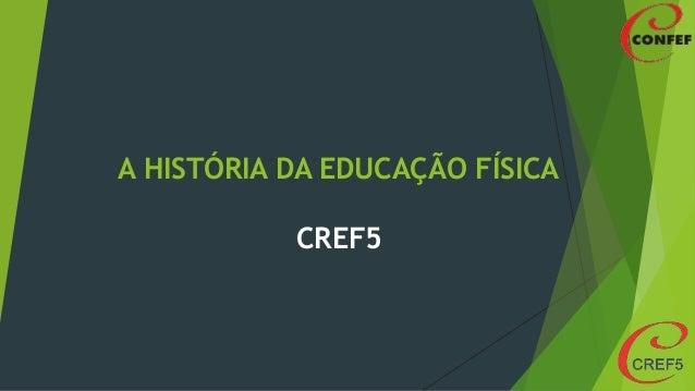 A HISTÓRIA DA EDUCAÇÃO FÍSICA CREF5