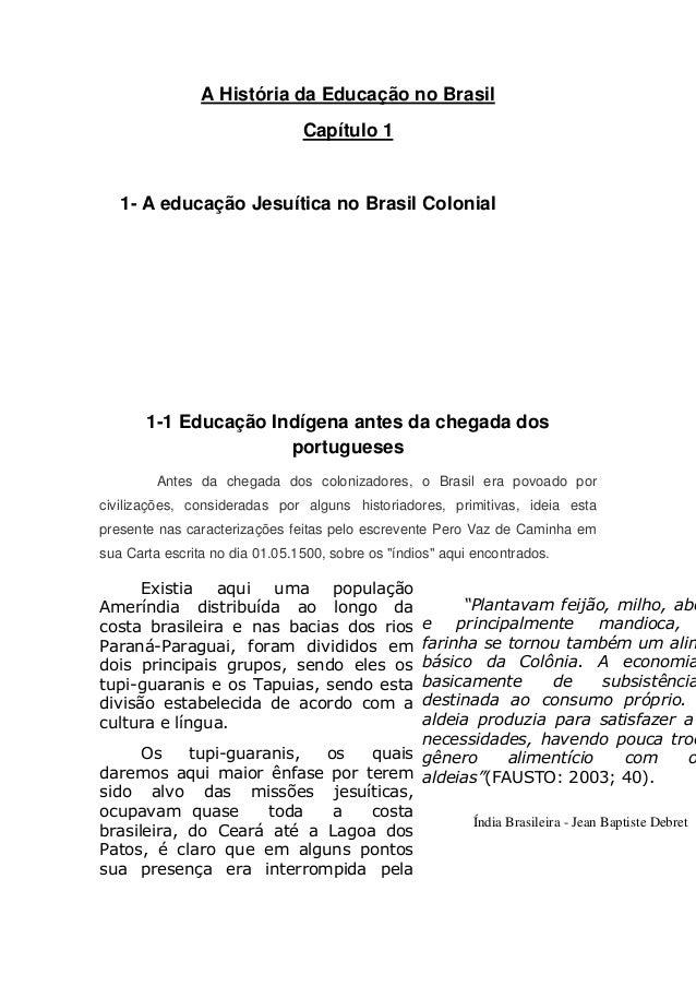 A História da Educação no Brasil  Capítulo 1  1- A educação Jesuítica no Brasil Colonial  1-1 Educação Indígena antes da c...