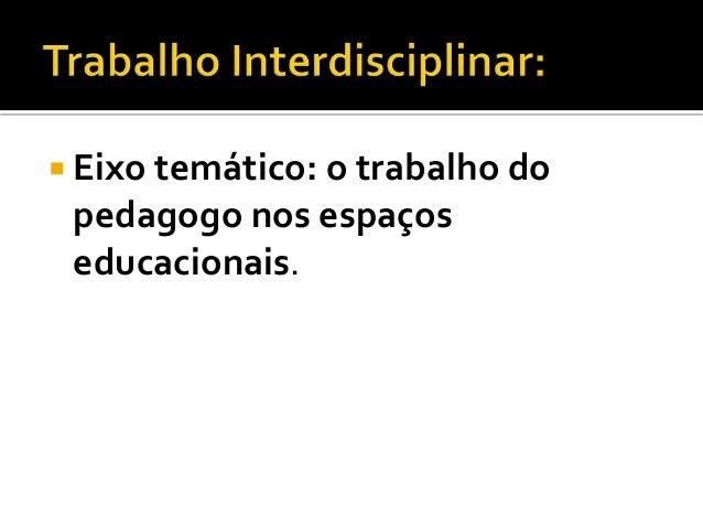  Eixo temático: o trabalho do pedagogo nos espaços educacionais.