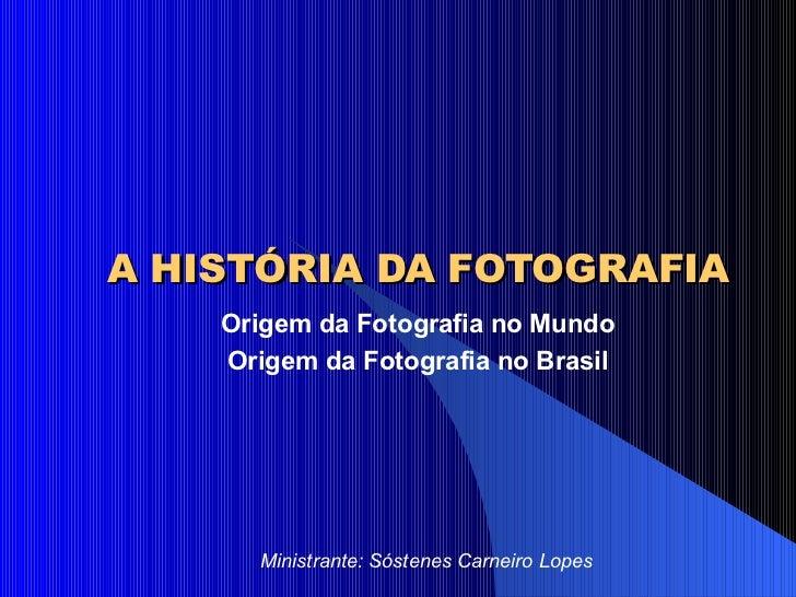 A HISTÓRIA DA FOTOGRAFIA Origem da Fotografia no Mundo Origem da Fotografia no Brasil Ministrante: Sóstenes Carneiro Lopes