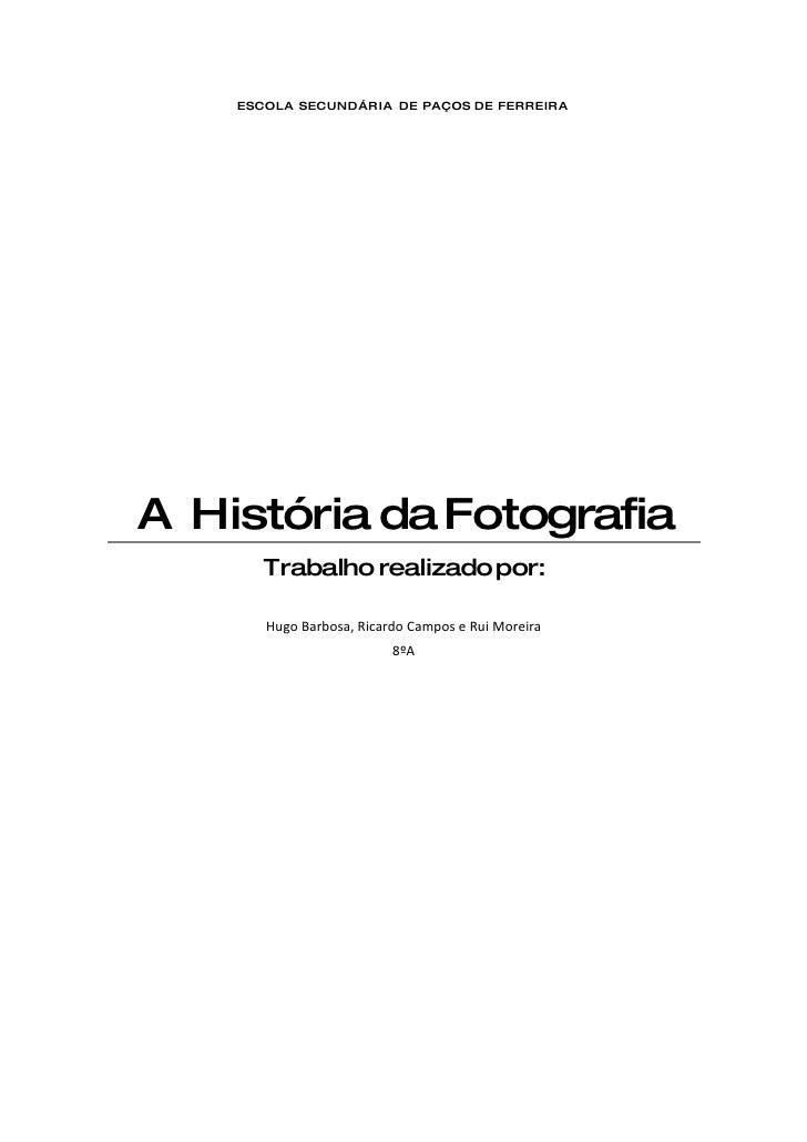 ESCOLA SECUNDÁRIA DE PAÇOS DE FERREIRA     A História da Fotografia        Trabalho realizado por:         Hugo Barbosa, R...