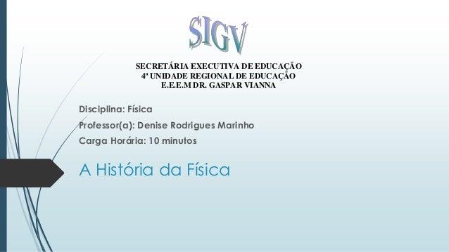 A História da Física SECRETÁRIA EXECUTIVA DE EDUCAÇÃO 4ª UNIDADE REGIONAL DE EDUCAÇÃO E.E.E.M DR. GASPAR VIANNA Disciplina...