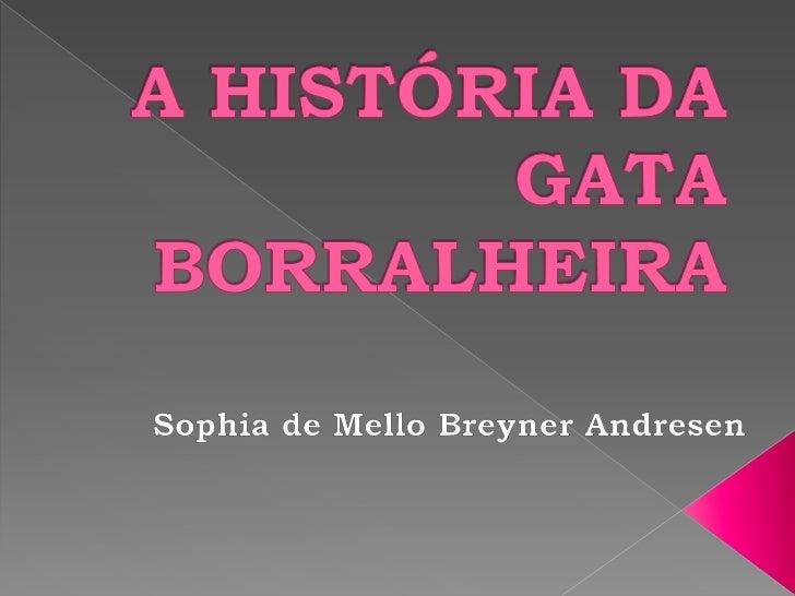 A HISTÓRIA DA GATA BORRALHEIRA<br />Sophiade Mello Breyner Andresen<br />