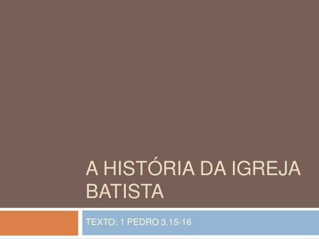 A HISTÓRIA DA IGREJA BATISTA TEXTO: 1 PEDRO 3.15-16