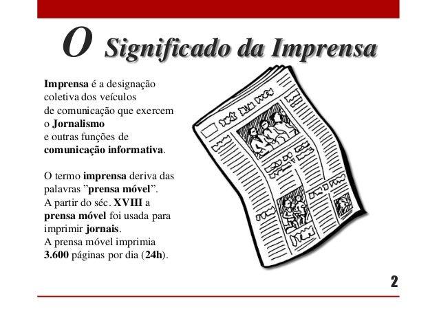 O Significado da Imprensa Imprensa é a designação coletiva dos veículos de comunicação que exercem o Jornalismo e outras f...
