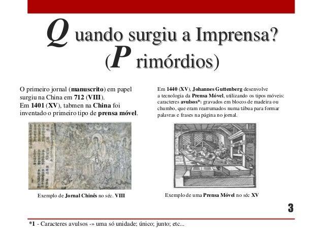 Q uando surgiu a Imprensa? (P rimórdios) O primeiro jornal (manuscrito) em papel surgiu na China em 712 (VIII). Em 1401 (X...