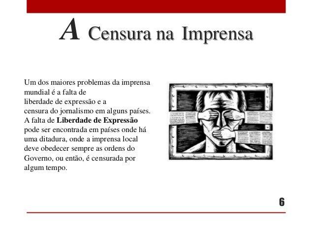 A Censura na Imprensa Um dos maiores problemas da imprensa mundial é a falta de liberdade de expressão e a censura do jorn...