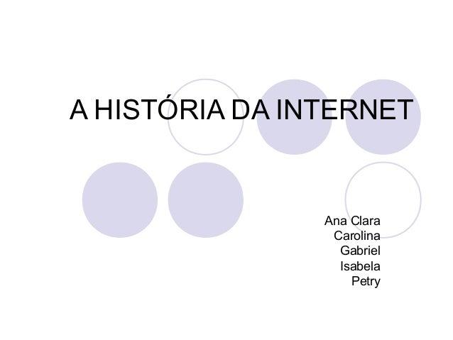 A HISTÓRIA DA INTERNET                Ana Clara                 Carolina                  Gabriel                  Isabela...