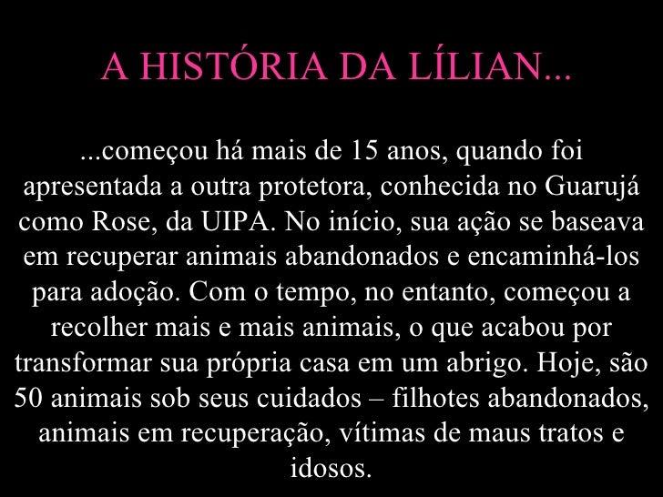 A HISTÓRIA DA LÍLIAN...      ...começou há mais de 15 anos, quando foi apresentada a outra protetora, conhecida no Guarujá...