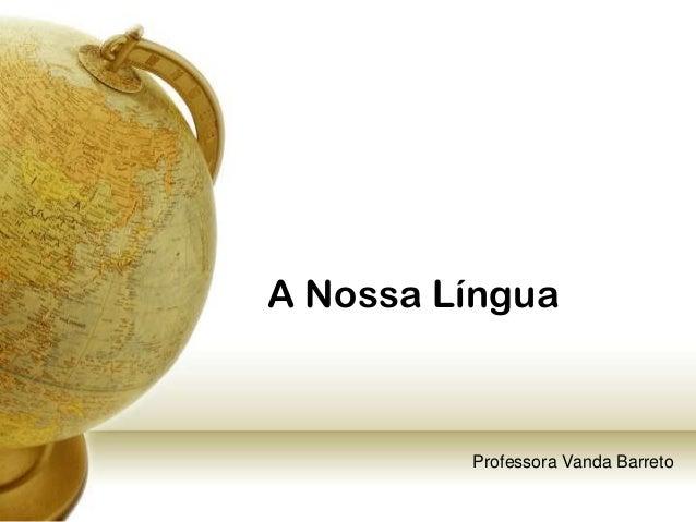 A Nossa Língua         Professora Vanda Barreto