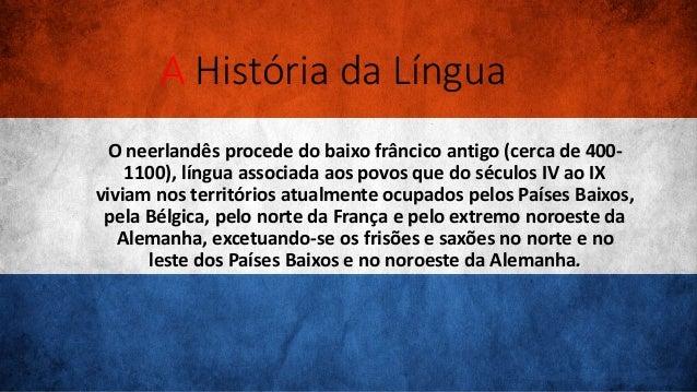 A História da Língua O neerlandês procede do baixo frâncico antigo (cerca de 400- 1100), língua associada aos povos que do...