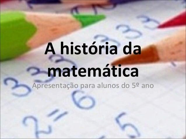 A história da matemática  Apresentação para alunos do 5º ano