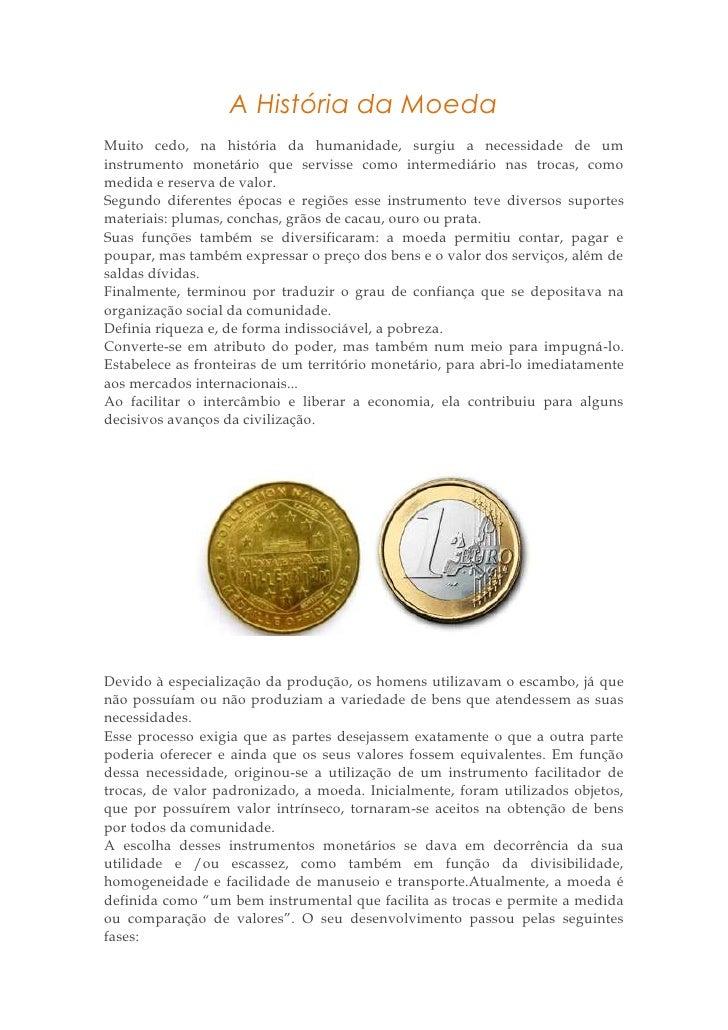 A História da MoedaMuito cedo, na história da humanidade, surgiu a necessidade de uminstrumento monetário que servisse com...