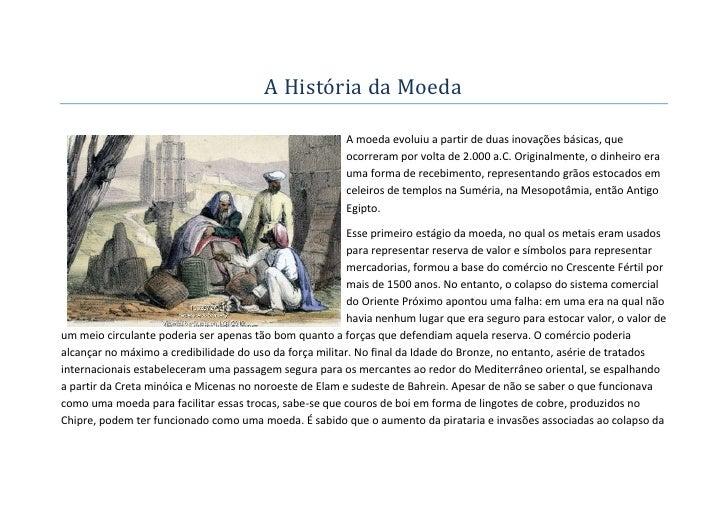 A História da Moeda                                                         A moeda evoluiu a partir de duas inovações bás...