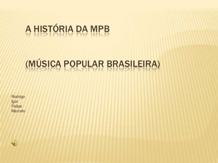 A história da mpb(música popular brasileira)<br />Rodrigo<br />Igor<br />Felipe<br />Marcelo<br />