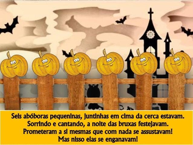 Seis abóboras pequeninas, juntinhas em cima da cerca estavam. Sorrindo e cantando, a noite das bruxas festejavam. Prometer...
