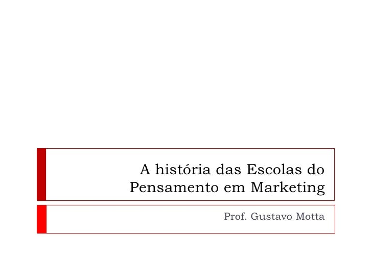 A história das Escolas do Pensamento em Marketing<br />Prof. Gustavo Motta<br />