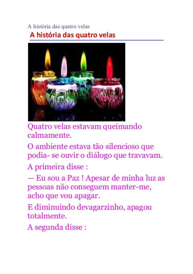 A história das quatro velas A história das quatro velas Quatro velas estavam queimando calmamente. O ambiente estava tão s...
