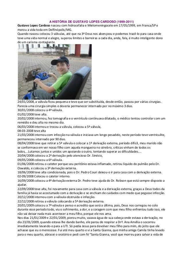 A HISTÓRIA DE GUSTAVO LOPES CARDOSO (1999-2011) Gustavo Lopes Cardoso nasceu com hidrocefalia e Mielomeningocele em 17/05/...