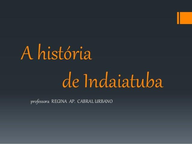 A história  de Indaiatuba  professora REGINA AP. CABRAL URBANO
