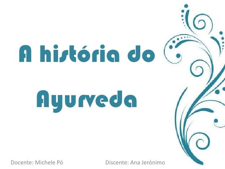 A história do Ayurveda<br />Docente: Michele Pó                              Discente: Ana Jerónimo<br />