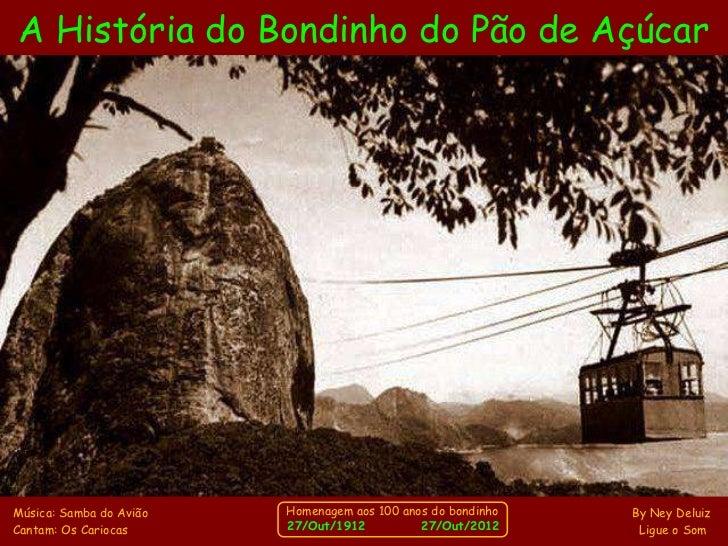 A História do Bondinho do Pão de AçúcarMúsica: Samba do Avião   Homenagem aos 100 anos do bondinho   By Ney DeluizCantam: ...