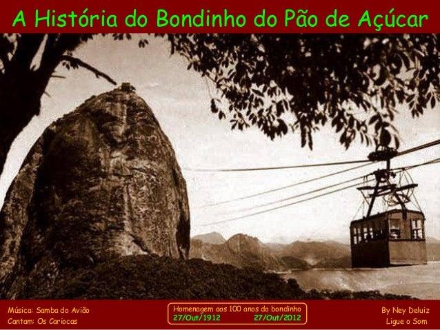 A História do Bondinho do Pão de Açúcar  Homenagem aos 100 anos do bondinho  27/Out/1912 27/Out/2012  Música: Samba do Avi...