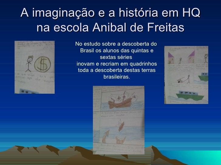 A imaginação e a história em HQ na escola Anibal de Freitas No estudo sobre a descoberta do  Brasil os alunos das quintas ...
