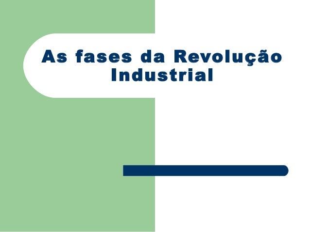 As fases da Revolução      Industrial